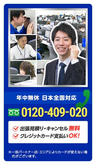 年中無休で対応 日本全国対応 0120-409-020 出張見積り・キャンセル無料 クレジットカード支払いOK! ※場合により料金が発生する可能性がございます。 ※一部パートナー店・エリアによりカードが使えない場  合がございます。