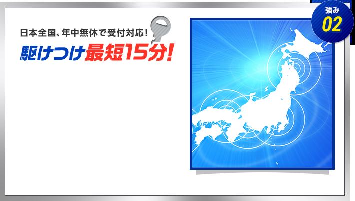 強み02 日本全国年中無休で受付対応! 駆けつけ最短15分!