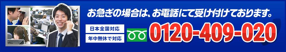 お急ぎの場合は、お電話にて受け付けております。 年中無休で対応 日本全国対応 0120-409-020