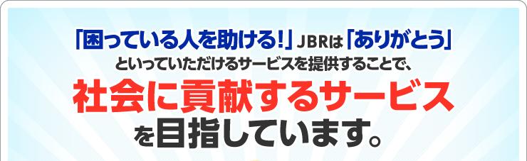 「困っている人を助ける!」JBRは「ありがとう」といっていただけるサービスを提供することで、社会に貢献するサービスを目指しています。